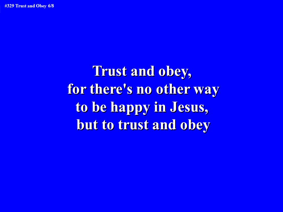 Trust and obey, for there s no other way to be happy in Jesus, but to trust and obey Trust and obey, for there s no other way to be happy in Jesus, but to trust and obey #329 Trust and Obey 6/8