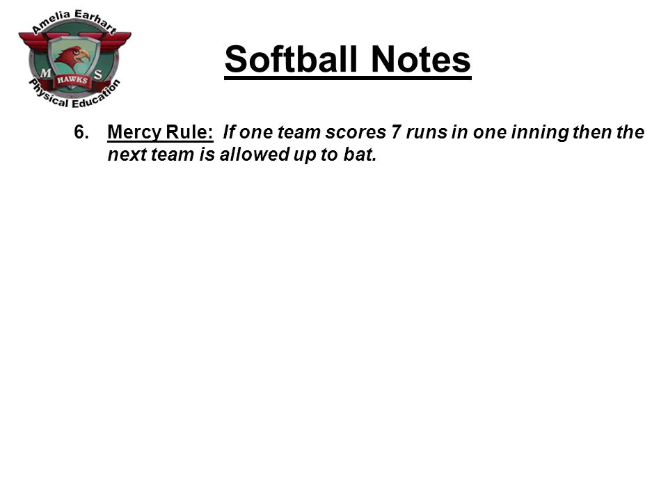 Softball Notes 6.Mercy Rule: If one team scores 7 runs in one inning then the next team is allowed up to bat.
