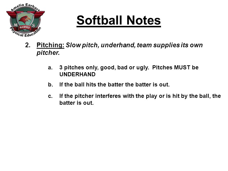 Softball Notes 2.Pitching: Slow pitch, underhand, team supplies its own pitcher.