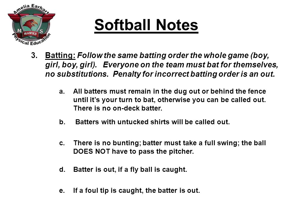 Softball Notes 3.Batting: Follow the same batting order the whole game (boy, girl, boy, girl).