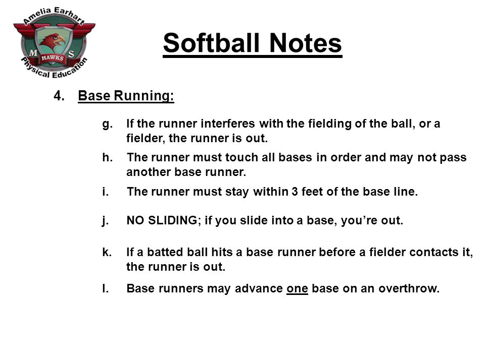 Softball Notes 4.Base Running: g.If the runner interferes with the fielding of the ball, or a fielder, the runner is out.