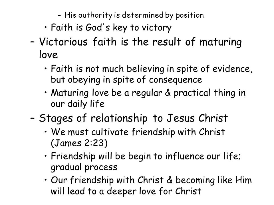 –His authority is determined by position Faith is God s key to victory –Victorious faith is the result of maturing love Faith is not much believing in spite of evidence, but obeying in spite of consequence Maturing love be a regular & practical thing in our daily life –Stages of relationship to Jesus Christ We must cultivate friendship with Christ (James 2:23) Friendship will be begin to influence our life; gradual process Our friendship with Christ & becoming like Him will lead to a deeper love for Christ