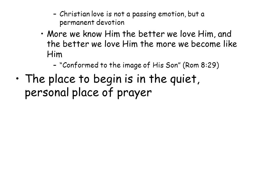 –Christian love is not a passing emotion, but a permanent devotion More we know Him the better we love Him, and the better we love Him the more we bec