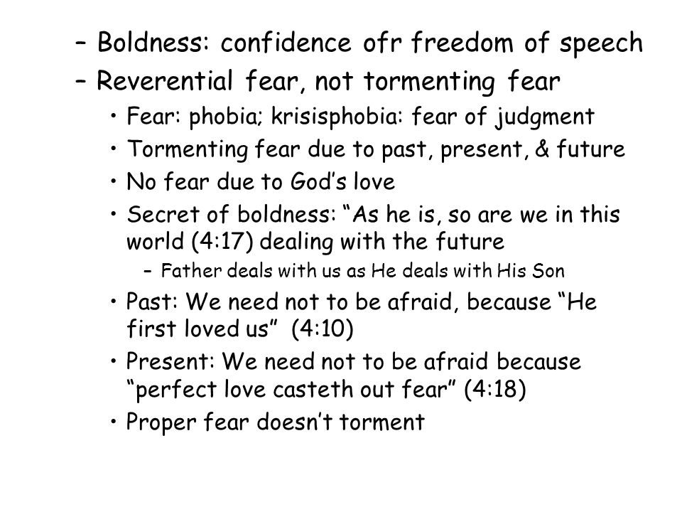 –Boldness: confidence ofr freedom of speech –Reverential fear, not tormenting fear Fear: phobia; krisisphobia: fear of judgment Tormenting fear due to