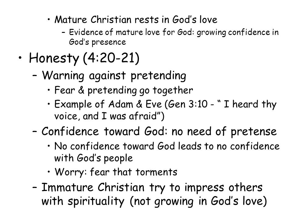 Mature Christian rests in God's love –Evidence of mature love for God: growing confidence in God's presence Honesty (4:20-21) –Warning against pretending Fear & pretending go together Example of Adam & Eve (Gen 3:10 - I heard thy voice, and I was afraid ) –Confidence toward God: no need of pretense No confidence toward God leads to no confidence with God's people Worry: fear that torments –Immature Christian try to impress others with spirituality (not growing in God's love)