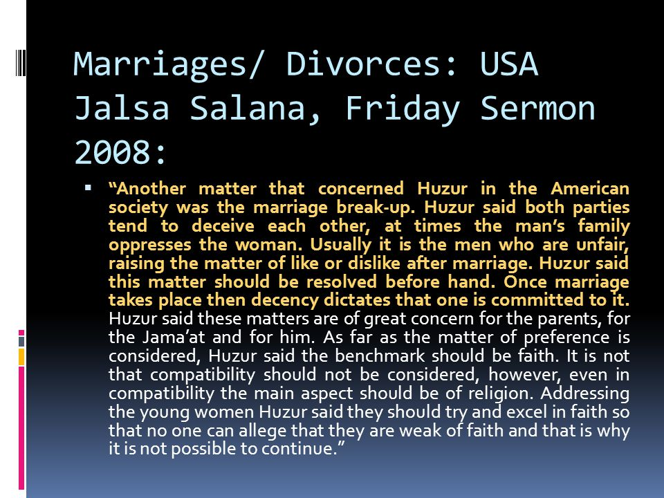 Marriages/ Divorces: USA Jalsa Salana, Friday Sermon 2008:  Another matter that concerned Huzur in the American society was the marriage break-up.