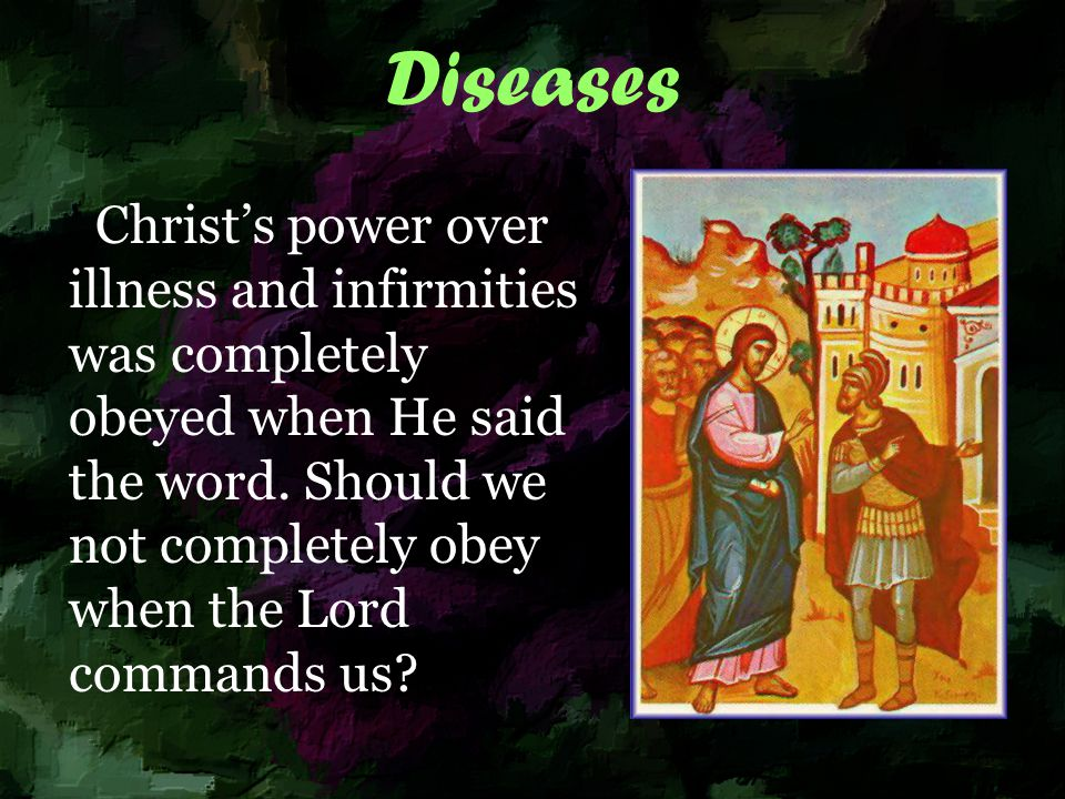 Diseases Christ's power over illness and infirmities was completely obeyed when He said the word.