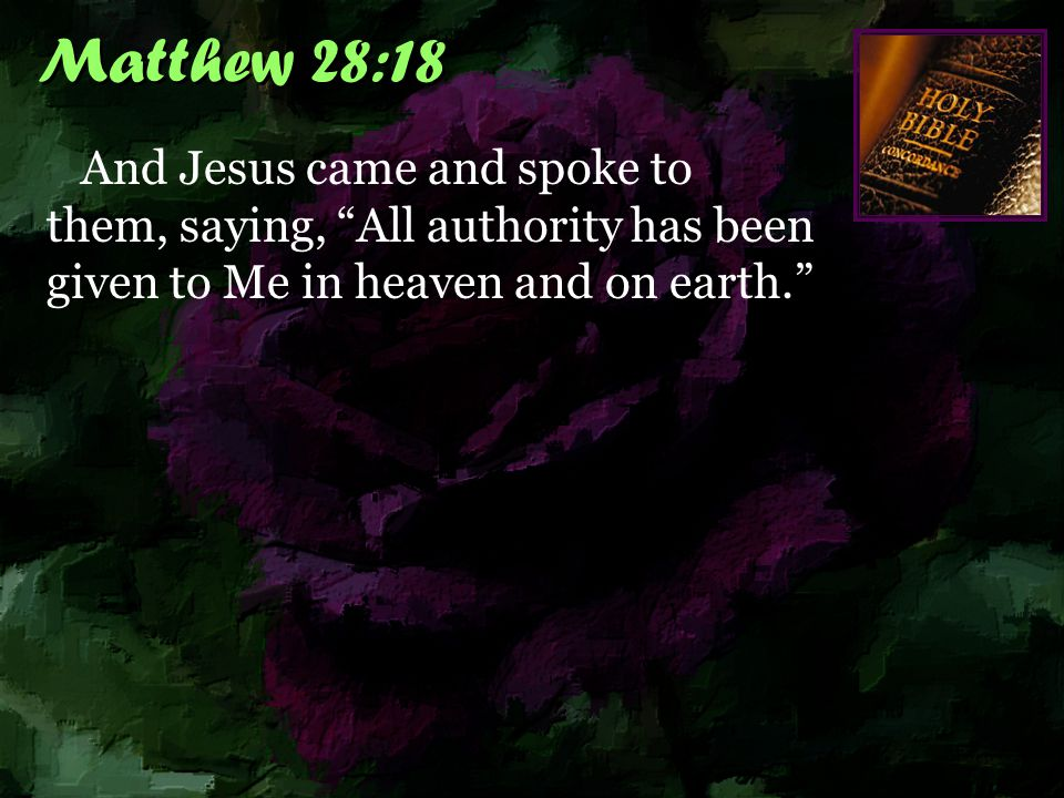 Matthew 28:18 And Jesus came and spoke to them, saying, All authority has been given to Me in heaven and on earth.