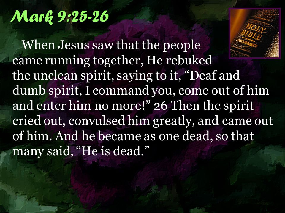 Mark 9:25-26 When Jesus saw that the people came running together, He rebuked the unclean spirit, saying to it, Deaf and dumb spirit, I command you, come out of him and enter him no more! 26 Then the spirit cried out, convulsed him greatly, and came out of him.