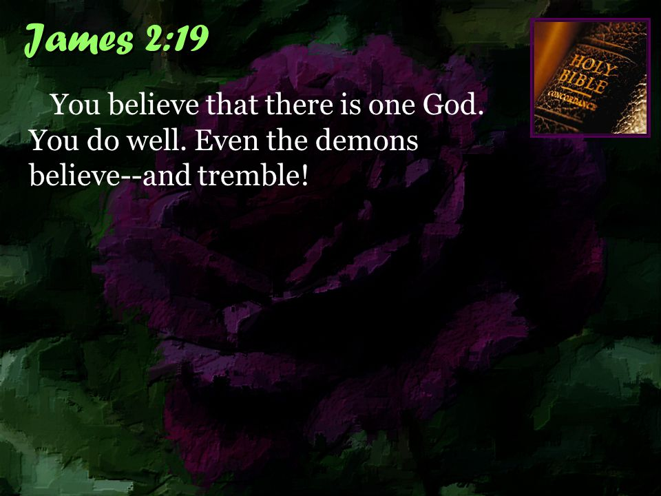 James 2:19 You believe that there is one God. You do well. Even the demons believe--and tremble!