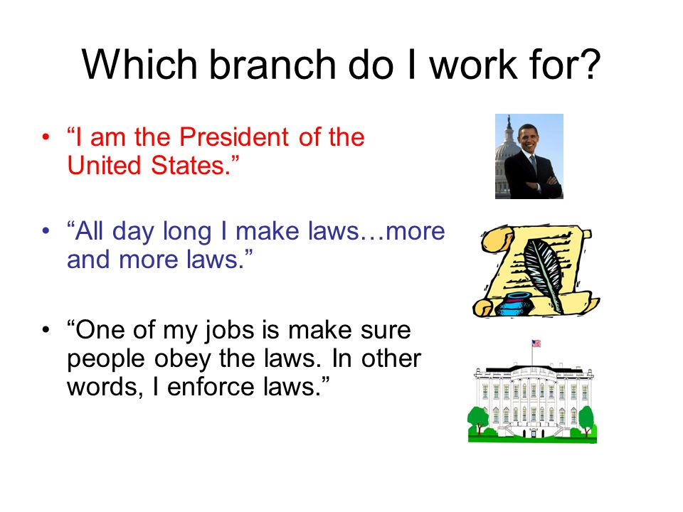 """Which branch do I work for? """"I am the President of the United States."""" """"All day long I make laws…more and more laws."""" """"One of my jobs is make sure peo"""