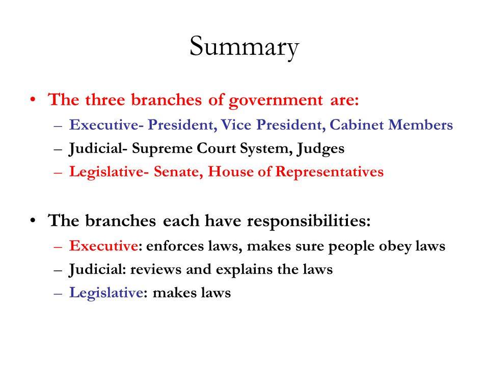 Summary The three branches of government are: –Executive- President, Vice President, Cabinet Members –Judicial- Supreme Court System, Judges –Legislative- Senate, House of Representatives The branches each have responsibilities: –Executive: enforces laws, makes sure people obey laws –Judicial: reviews and explains the laws –Legislative: makes laws