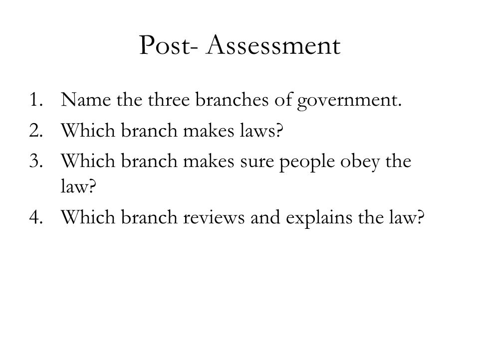 Post- Assessment 1.Name the three branches of government. 2.Which branch makes laws? 3.Which branch makes sure people obey the law? 4.Which branch rev