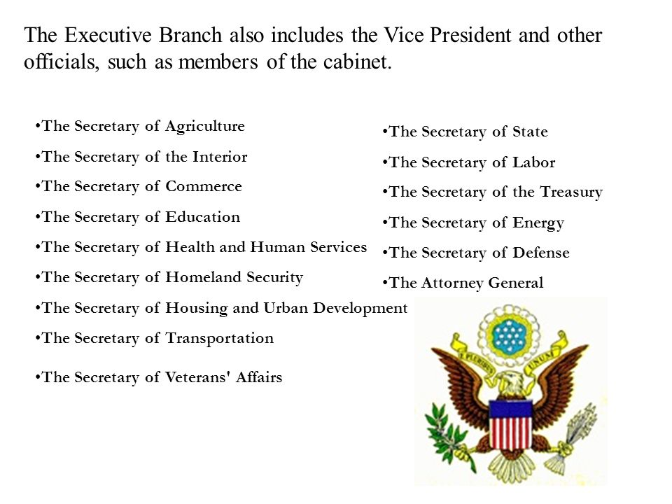 The Secretary of Agriculture The Secretary of the Interior The Secretary of Commerce The Secretary of Education The Secretary of Health and Human Services The Secretary of Homeland Security The Secretary of Housing and Urban Development The Secretary of Transportation The Secretary of Veterans Affairs The Executive Branch also includes the Vice President and other officials, such as members of the cabinet.
