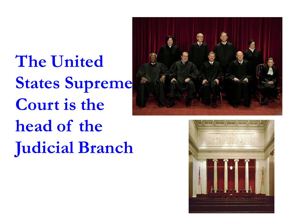 The United States Supreme Court is the head of the Judicial Branch