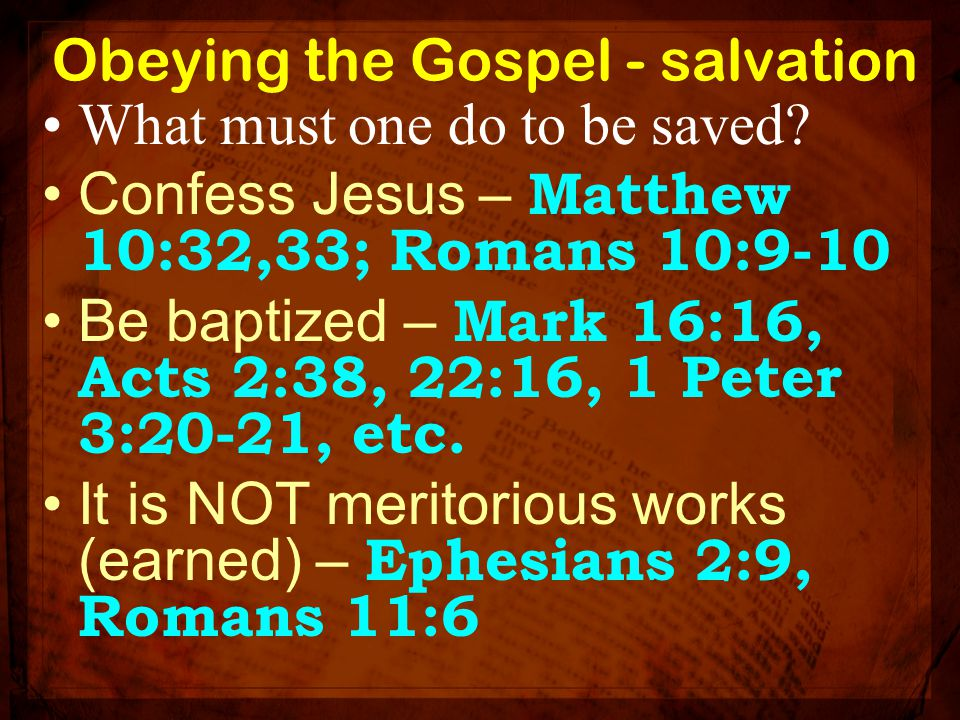 Obeying the Gospel - salvation What must one do to be saved? Confess Jesus – Matthew 10:32,33; Romans 10:9-10 Be baptized – Mark 16:16, Acts 2:38, 22: