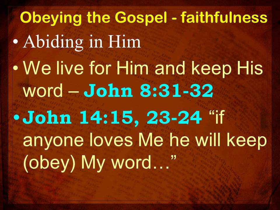 """Obeying the Gospel - faithfulness Abiding in Him We live for Him and keep His word – John 8:31-32 John 14:15, 23-24 """"if anyone loves Me he will keep ("""