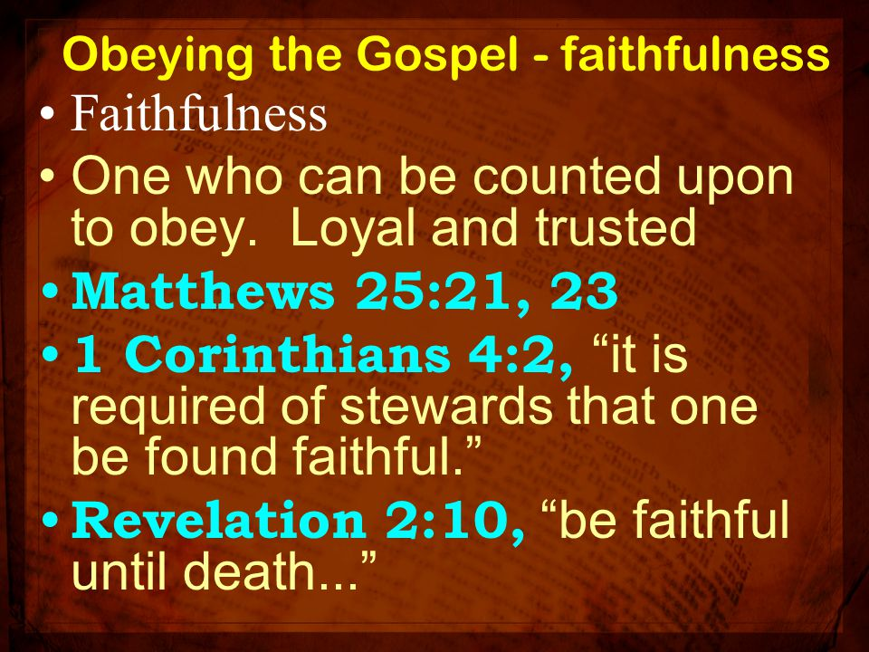 """Obeying the Gospel - faithfulness Faithfulness One who can be counted upon to obey. Loyal and trusted Matthews 25:21, 23 1 Corinthians 4:2, """"it is req"""