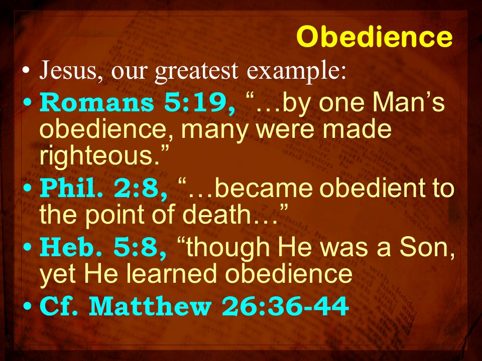 """Obedience Jesus, our greatest example: Romans 5:19, """"…by one Man's obedience, many were made righteous."""" Phil. 2:8, """"…became obedient to the point of"""