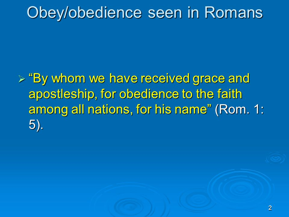 2 Obey/obedience seen in Romans  By whom we have received grace and apostleship, for obedience to the faith among all nations, for his name (Rom.