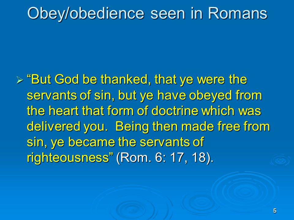 5 Obey/obedience seen in Romans  But God be thanked, that ye were the servants of sin, but ye have obeyed from the heart that form of doctrine which was delivered you.