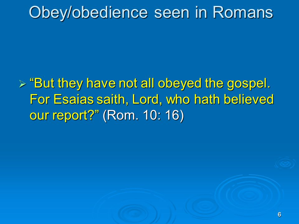 6 Obey/obedience seen in Romans  But they have not all obeyed the gospel.