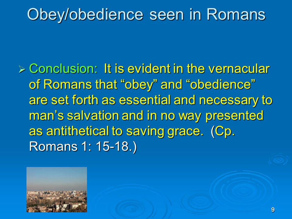 9 Obey/obedience seen in Romans  Conclusion: It is evident in the vernacular of Romans that obey and obedience are set forth as essential and necessary to man's salvation and in no way presented as antithetical to saving grace.