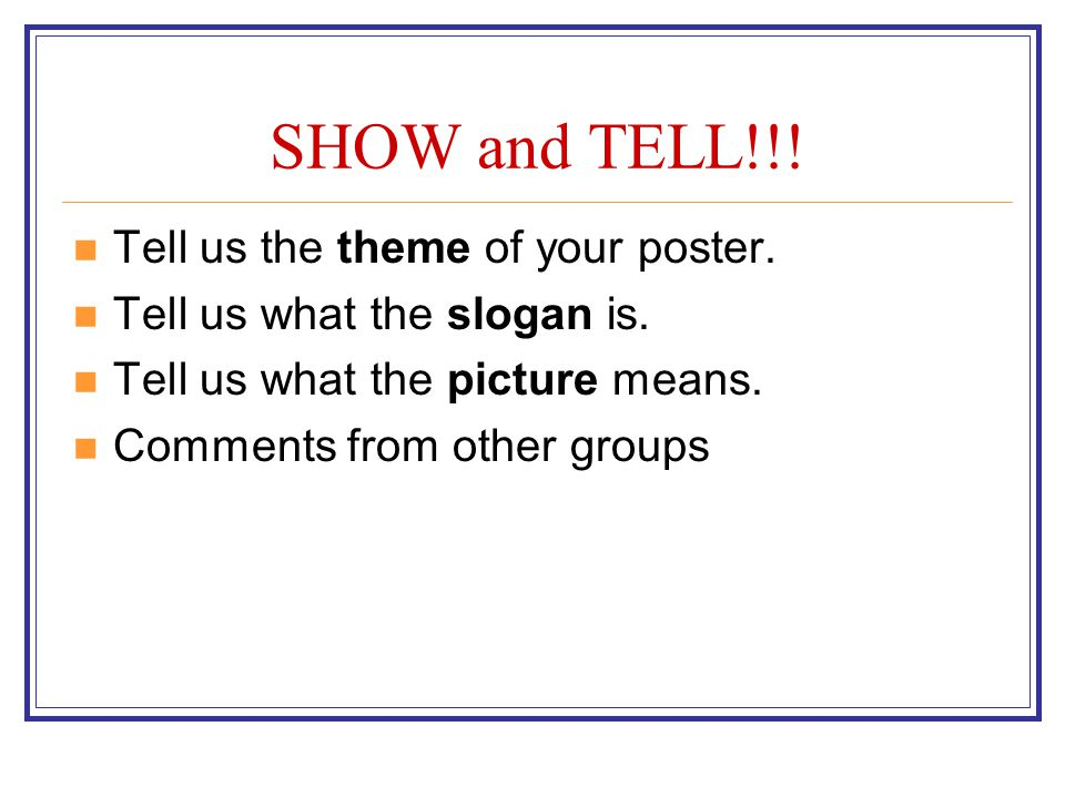 SHOW and TELL!!! Tell us the theme of your poster. Tell us what the slogan is. Tell us what the picture means. Comments from other groups