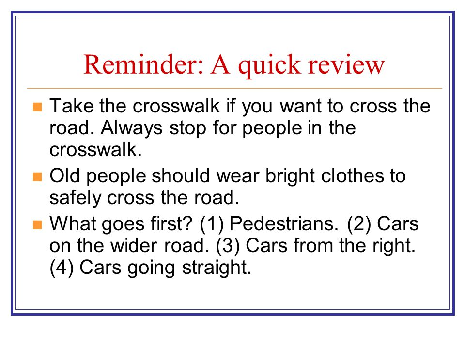 Reminder: A quick review Take the crosswalk if you want to cross the road. Always stop for people in the crosswalk. Old people should wear bright clot