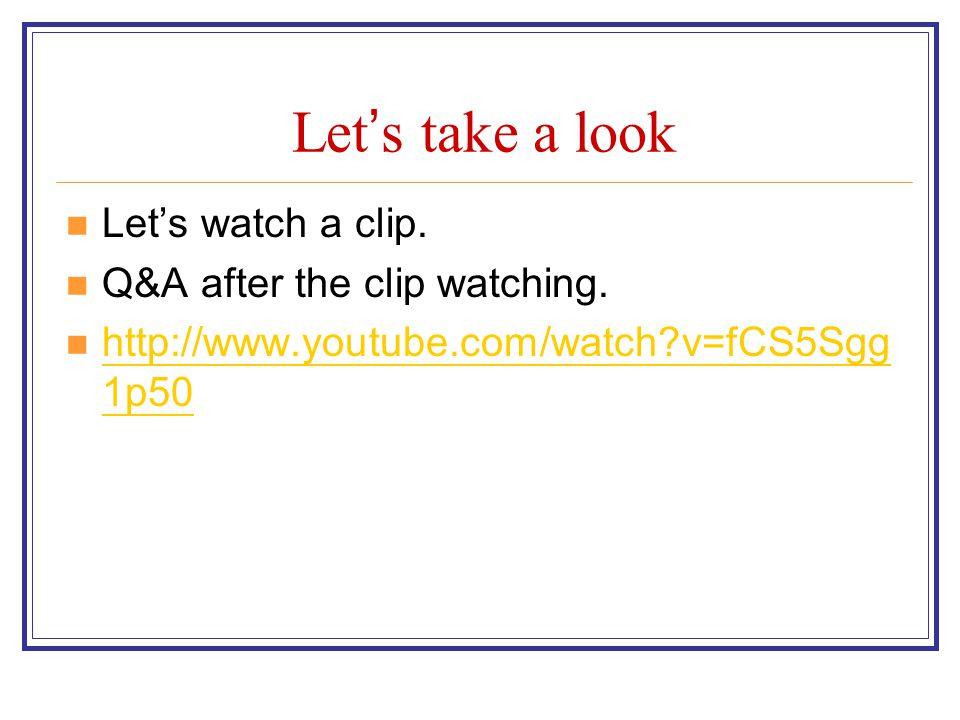 Let ' s take a look Let's watch a clip. Q&A after the clip watching. http://www.youtube.com/watch?v=fCS5Sgg 1p50 http://www.youtube.com/watch?v=fCS5Sg