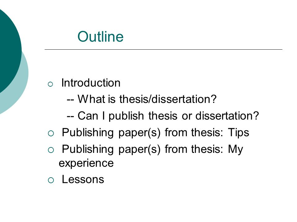 Outline  Introduction -- What is thesis/dissertation? -- Can I publish thesis or dissertation?  Publishing paper(s) from thesis: Tips  Publishing p