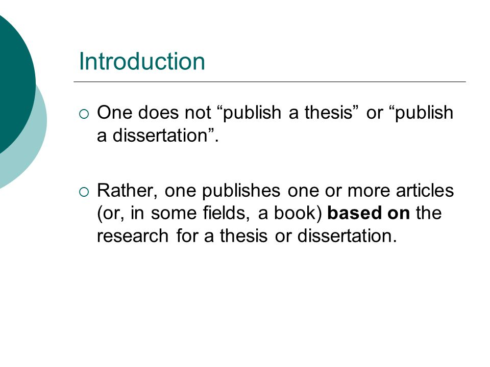 """Introduction  One does not """"publish a thesis"""" or """"publish a dissertation"""".  Rather, one publishes one or more articles (or, in some fields, a book)"""
