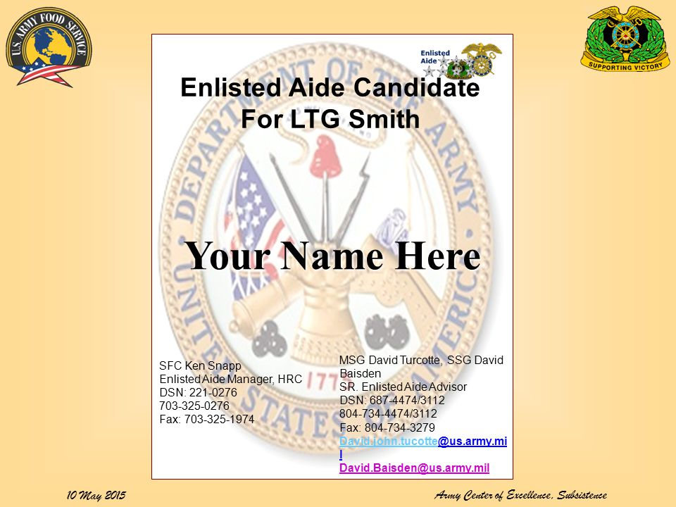 Army Center of Excellence, Subsistence 10 May 2015 Your Name Here Enlisted Aide Candidate For LTG Smith SFC Ken Snapp Enlisted Aide Manager, HRC DSN: 221-0276 703-325-0276 Fax: 703-325-1974 MSG David Turcotte, SSG David Baisden SR.