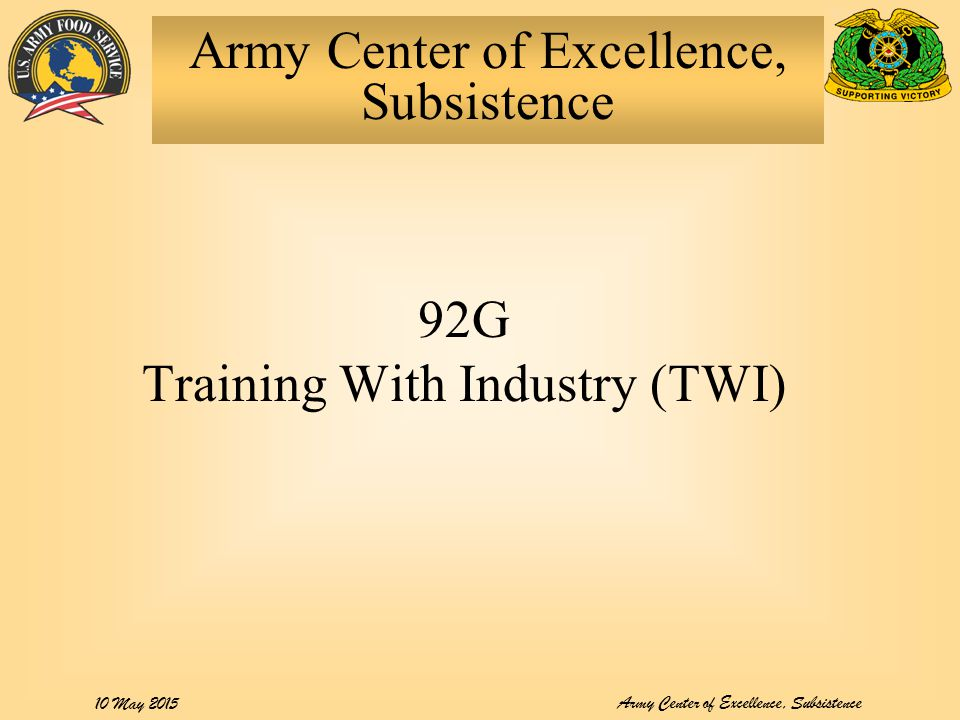 Army Center of Excellence, Subsistence 10 May 2015 92G Training With Industry (TWI) Army Center of Excellence, Subsistence