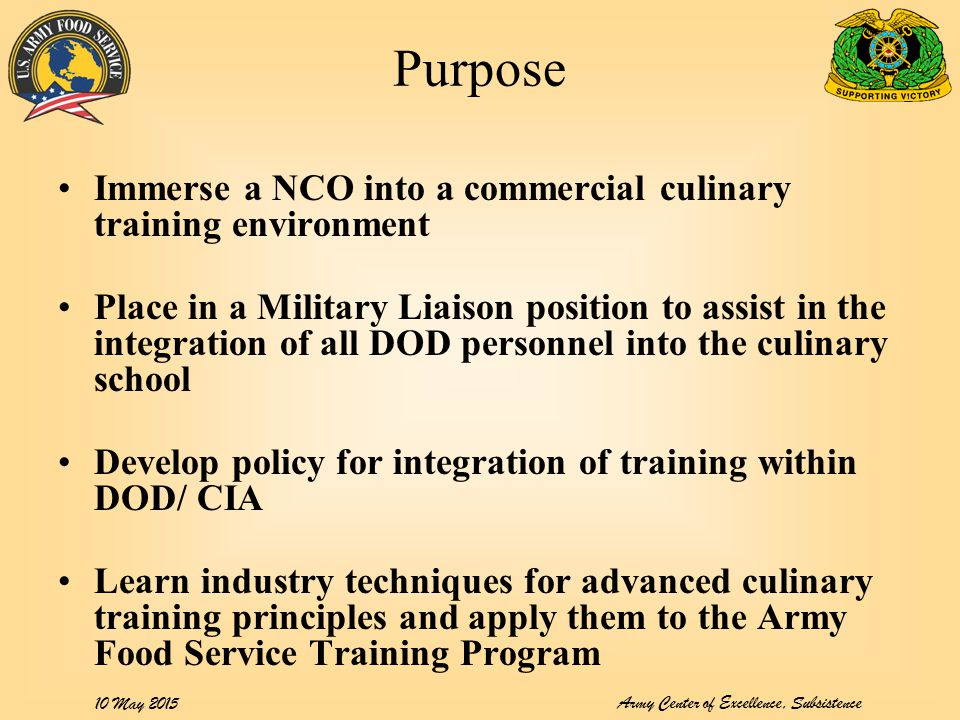 10 May 2015 Purpose Immerse a NCO into a commercial culinary training environment Place in a Military Liaison position to assist in the integration of all DOD personnel into the culinary school Develop policy for integration of training within DOD/ CIA Learn industry techniques for advanced culinary training principles and apply them to the Army Food Service Training Program