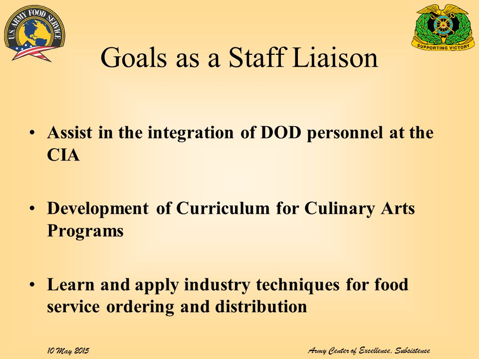 Army Center of Excellence, Subsistence 10 May 2015 Goals as a Staff Liaison Assist in the integration of DOD personnel at the CIA Development of Curri