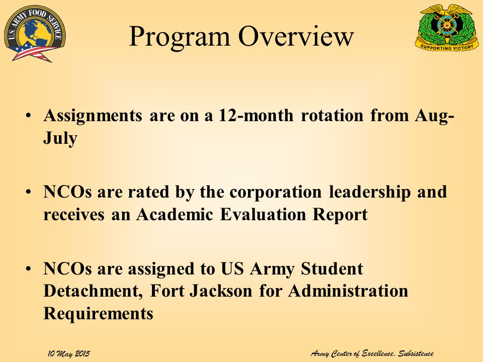 Army Center of Excellence, Subsistence 10 May 2015 Program Overview Assignments are on a 12-month rotation from Aug- July NCOs are rated by the corpor