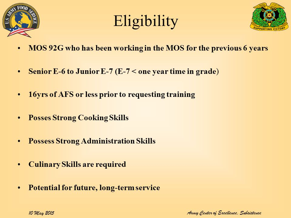 Army Center of Excellence, Subsistence 10 May 2015 Eligibility MOS 92G who has been working in the MOS for the previous 6 years Senior E-6 to Junior E-7 (E-7 < one year time in grade) 16yrs of AFS or less prior to requesting training Posses Strong Cooking Skills Possess Strong Administration Skills Culinary Skills are required Potential for future, long-term service