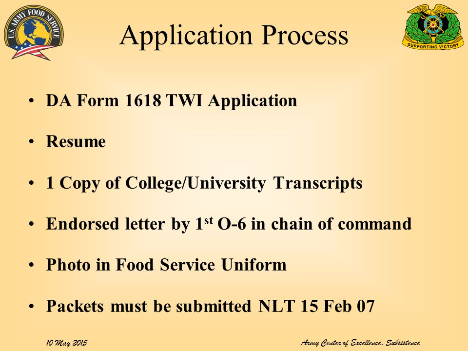 Army Center of Excellence, Subsistence 10 May 2015 Application Process DA Form 1618 TWI Application Resume 1 Copy of College/University Transcripts Endorsed letter by 1 st O-6 in chain of command Photo in Food Service Uniform Packets must be submitted NLT 15 Feb 07