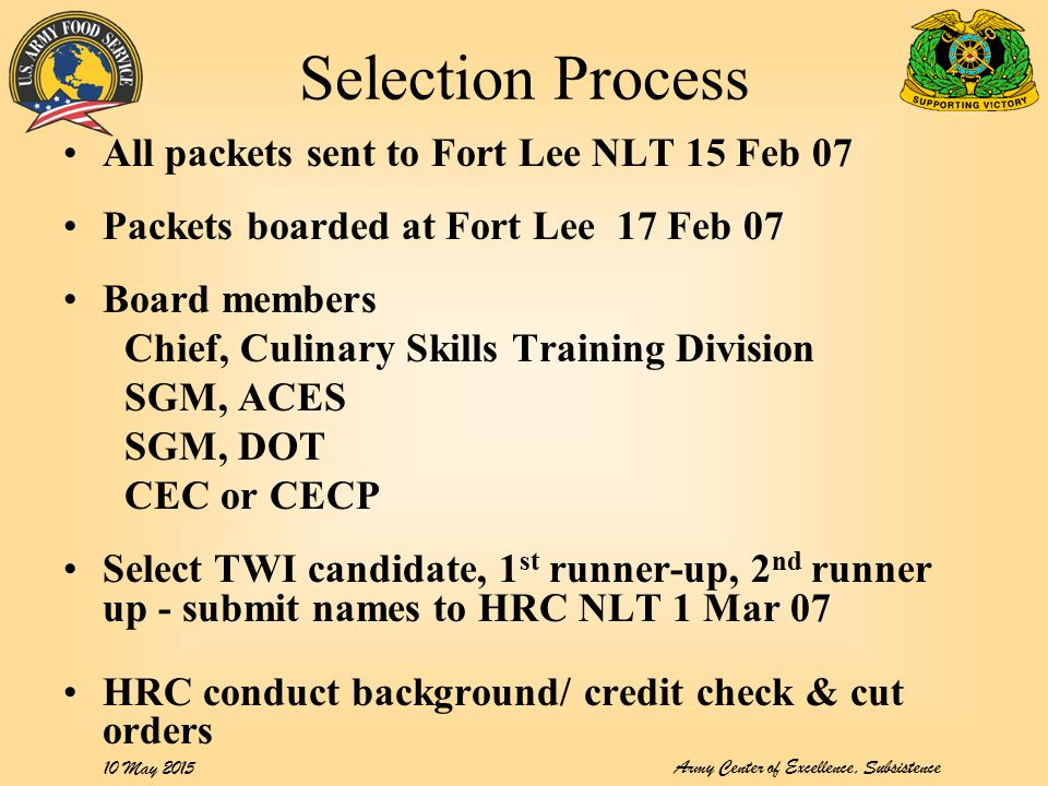 Army Center of Excellence, Subsistence 10 May 2015 Selection Process All packets sent to Fort Lee NLT 15 Feb 07 Packets boarded at Fort Lee 17 Feb 07 Board members Chief, Culinary Skills Training Division SGM, ACES SGM, DOT CEC or CECP Select TWI candidate, 1 st runner-up, 2 nd runner up - submit names to HRC NLT 1 Mar 07 HRC conduct background/ credit check & cut orders