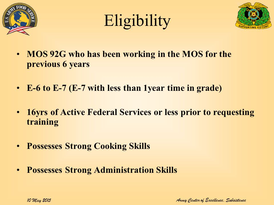 Army Center of Excellence, Subsistence 10 May 2015 Eligibility MOS 92G who has been working in the MOS for the previous 6 years E-6 to E-7 (E-7 with less than 1year time in grade) 16yrs of Active Federal Services or less prior to requesting training Possesses Strong Cooking Skills Possesses Strong Administration Skills