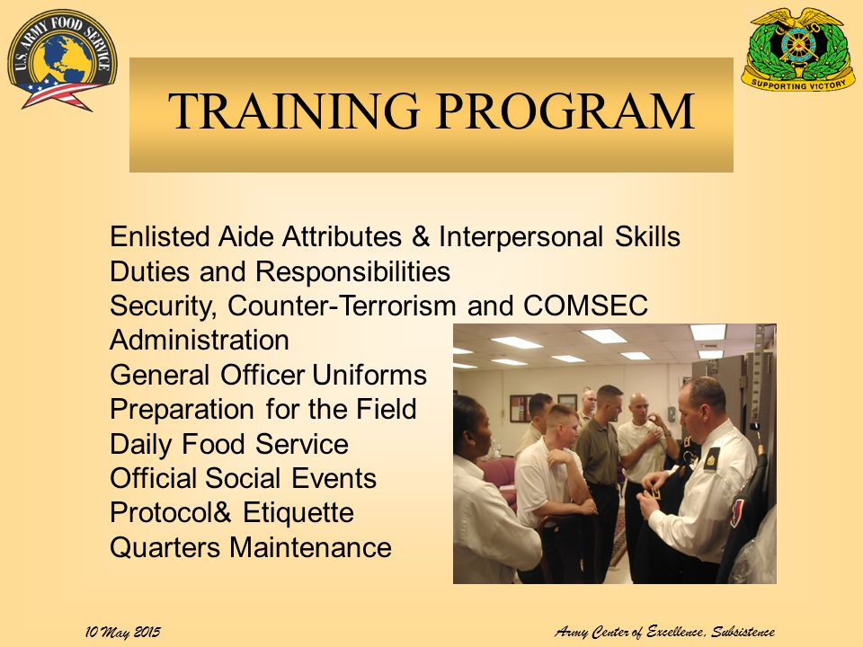 Army Center of Excellence, Subsistence 10 May 2015 TRAINING PROGRAM Enlisted Aide Attributes & Interpersonal Skills Duties and Responsibilities Security, Counter-Terrorism and COMSEC Administration General Officer Uniforms Preparation for the Field Daily Food Service Official Social Events Protocol& Etiquette Quarters Maintenance