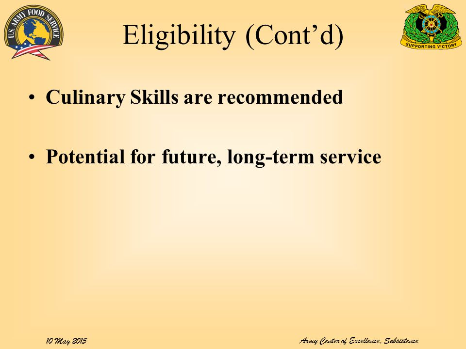 Army Center of Excellence, Subsistence 10 May 2015 Eligibility (Cont'd) Culinary Skills are recommended Potential for future, long-term service