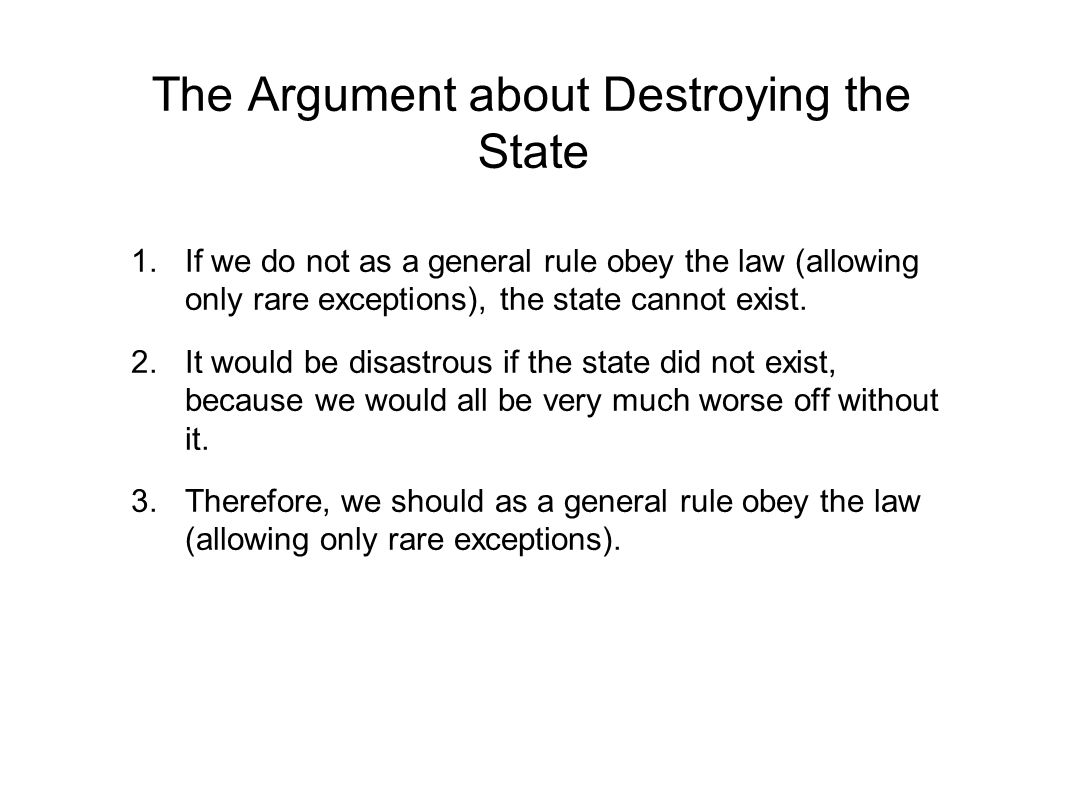 The Argument about Destroying the State 1.If we do not as a general rule obey the law (allowing only rare exceptions), the state cannot exist.