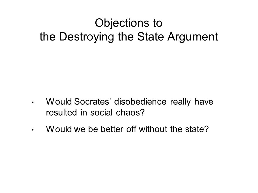 Objections to the Destroying the State Argument Would Socrates' disobedience really have resulted in social chaos.