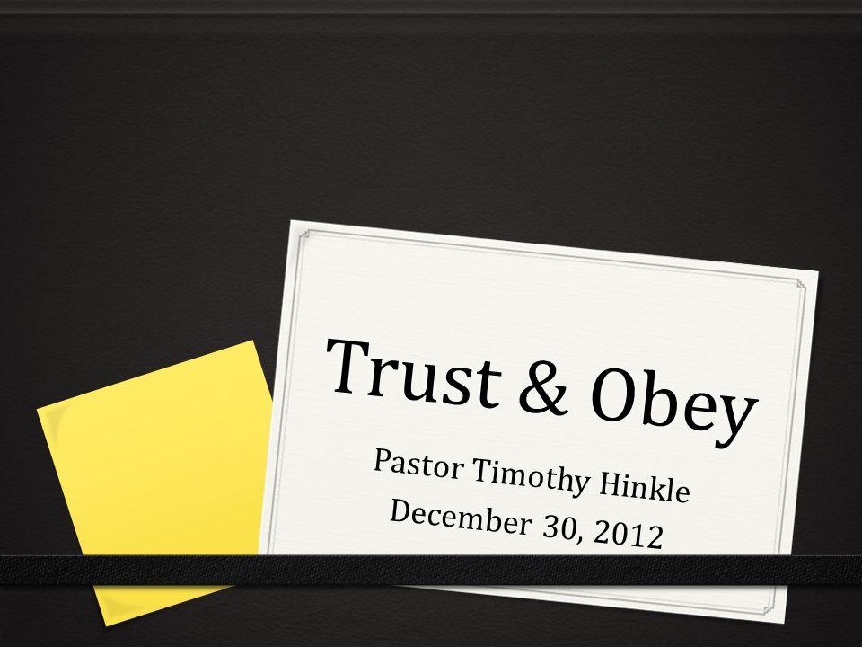 Trust & Obey Pastor Timothy Hinkle December 30, 2012