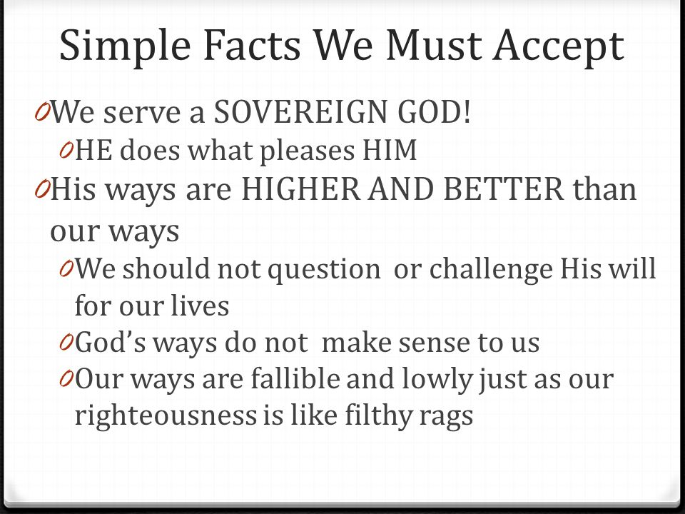 Simple Facts We Must Accept 0 We serve a SOVEREIGN GOD! 0 HE does what pleases HIM 0 His ways are HIGHER AND BETTER than our ways 0 We should not ques