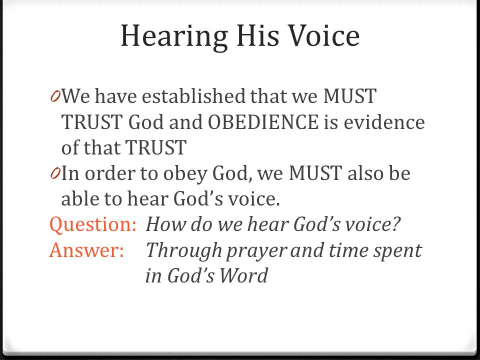 Hearing His Voice 0 We have established that we MUST TRUST God and OBEDIENCE is evidence of that TRUST 0 In order to obey God, we MUST also be able to
