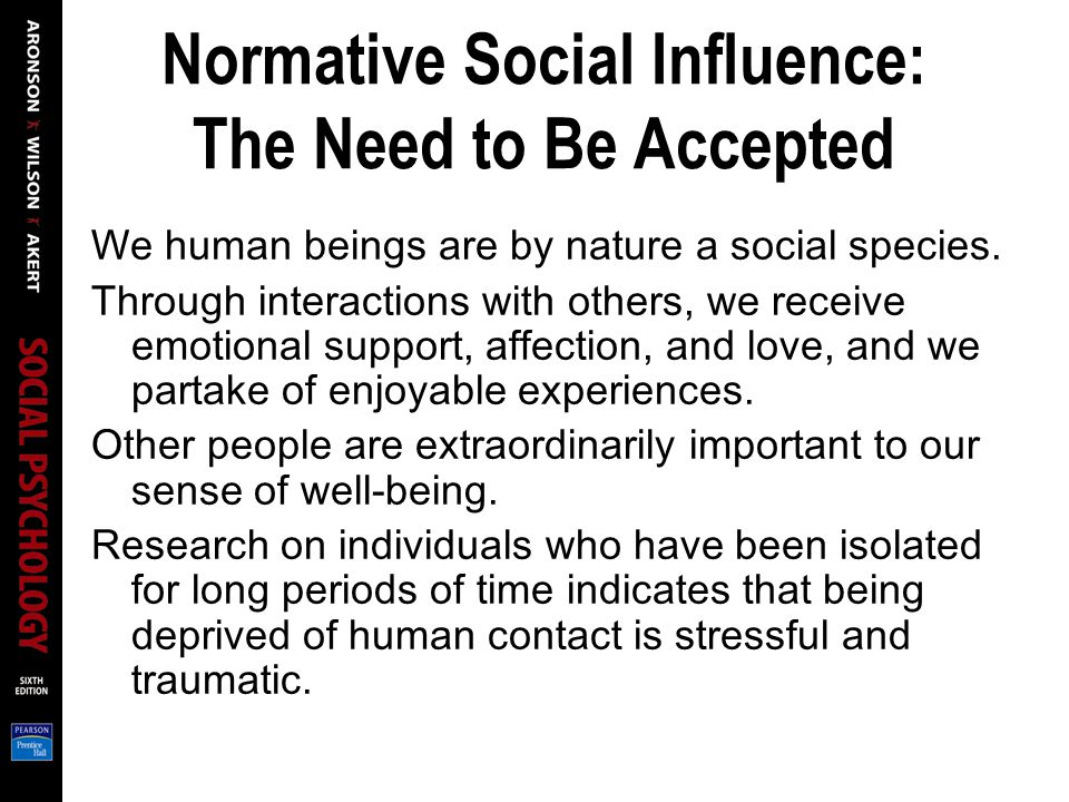 Normative Social Influence: The Need to Be Accepted We human beings are by nature a social species.