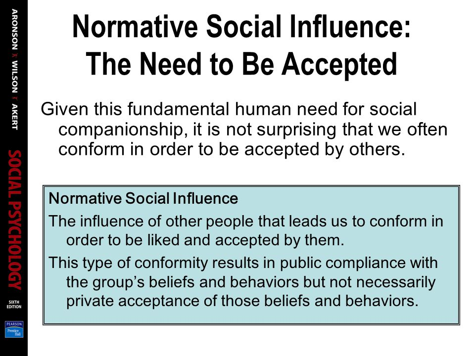 Normative Social Influence: The Need to Be Accepted Given this fundamental human need for social companionship, it is not surprising that we often conform in order to be accepted by others.